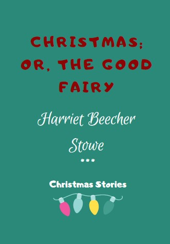 Christmas; or, The Good Fairy by Harriet Beecher Stowe